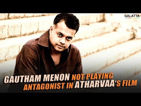 Gautham-Menon-Not-Playing-Antagonist-In-Atharvaas-Imaikka-Nodigal