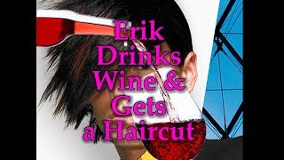 Erik Drinks Wine and Gets a Haircut: The Movie