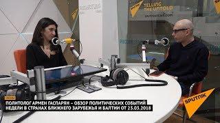 Армен Гаспарян – обзор событий недели в странах Ближнего Зарубежья и Балтии от 23.03.2018