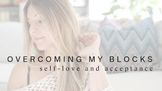 Overcoming My Blocks | Acceptance + Self-Love