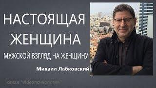 Настоящая женщина Мужской взгляд на женщину Михаил Лабковский