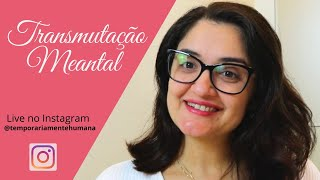 Transmutação Mental (Live no Instagram Temporariamente Humana, do dia 06.05.2020)