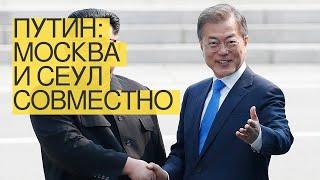 Путин: Москва иСеул совместно работают надситуацией наКорейском полуострове