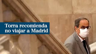 Torra recomienda no viajar a Madrid