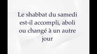 Le Shabbat du samedi est-il aboli, accompli ou changé à un autre jour ?