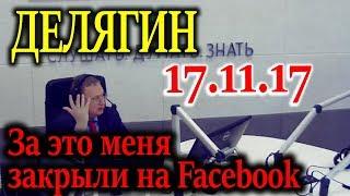 ДЕЛЯГИН. За это меня закрыли на Facebook-е 17.11.17