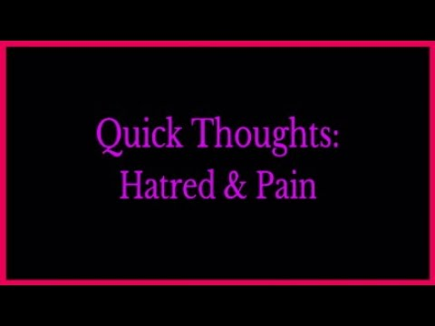 Quick Thoughts: Hatred & Pain