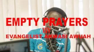 EMPTY PRAYERS  BY EVANGELIST AKWASI AWUAH