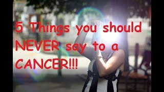 5 Things you should NEVER say to a CANCER!!!