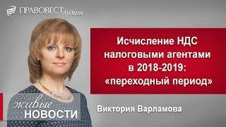 """Исчисление НДС налоговыми агентами в 2018-2019: """"переходный период"""""""