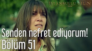 İstanbullu Gelin 51. Bölüm - Senden Nefret Ediyorum!