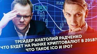 Трейдер Анатолий Радченко. Что будет на рынке криптовалют в 2018? Что такое ICO и IPO?