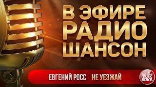 В ЭФИРЕ РАДИО ШАНСОН 2019 ✬ ЕВГЕНИЙ РОСС — НЕ УЕЗЖАЙ