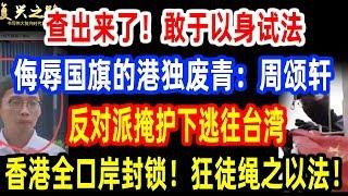 查出来了!敢于以身试法侮辱国旗的港独废青:周颂轩!反对派掩护下正动身逃往台湾!香港全口岸封锁!狂徒绳之以法!
