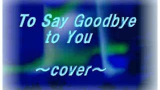 To Say Goodbye to You  ~ cover ~