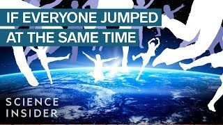 What Would Happen If Everyone On Earth Jumped At The Same Time?