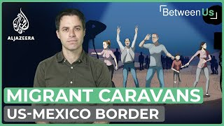 Migrant caravans: Journey to the US-Mexico border | Between Us