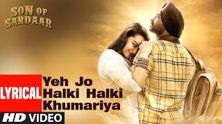 Lyrical: Yeh Jo Halki Halki Khumariya   Son Of Sardaar   Ajay Devgn, Sonakshi Sinha