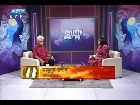 ভালো থাকা যায় || আলোচক : মামুনুর রশীদ (নাট্যব্যক্তিত্ব) || ১৮ অক্টোবর ২০১৯ || উপস্থাপক : মুনিয়া ইউসুফ মেমী