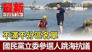 不滿不分區名單  國民黨立委參選人跳海抗議【最新快訊】