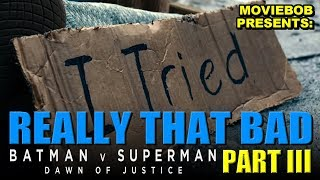 BATMAN V SUPERMAN: REALLY THAT BAD - Part III