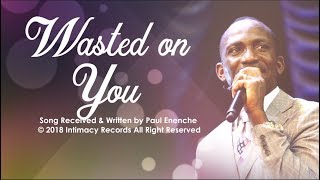 WASTED ON YOU   Dr Paul Enenche