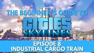 Cities Skylines - How to - Industrial Cargo Train - Episode 8 - Updated for 2018