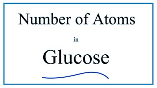 How to Find the Number of Atoms in Glucose (C6H12O6)