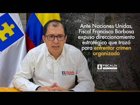 Fiscal Francisco Barbosa expuso ante Naciones Unidas estrategia para enfrentar crimen organizado