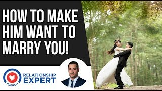 How To Make Him Want To Marry You   3 Reasons Why!