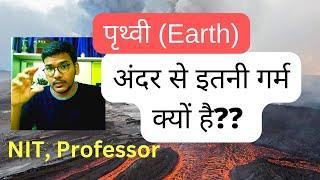 Why earth is so hot from inside? पृथ्वी अंदर से इतनी गरम क्यों है ? Simply explained. Abhinav Arya!!