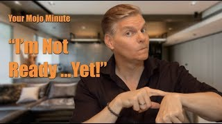 I'm Not Ready...Yet! Your Mojo Minute