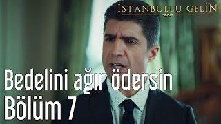 İstanbullu Gelin 7. Bölüm - Bunun Bedelini Ağır Ödersin