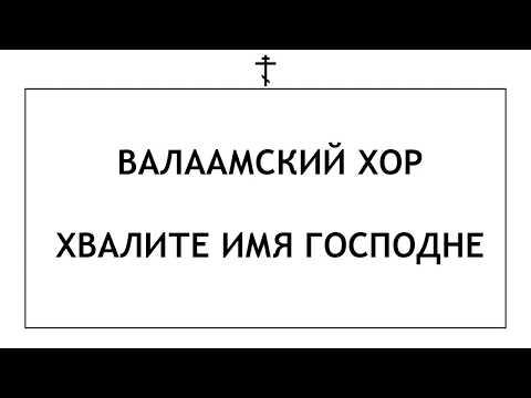 Валаамский Хор - Хвалите Имя Господне (с текстом)