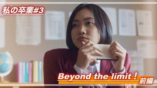 私の卒業#3​「Beyond the limit!」