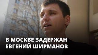 В Москве задержан Евгений Ширманов