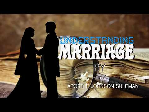 UNDERSTANDING MARRIAGE BY APOSTLE JOHNSON SULEMAN