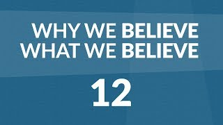 Why We Believe What We Believe - Lesson #12