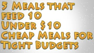 5 Meals that Feed 10 Under $10 Big Cheap Meals for Tight Budgets