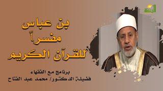 بن عباس مفسراً للقرآن برنامج مع الفقهاء مع فضيلة الشيخ محمد عبد الفتاح