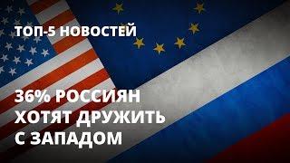 Россияне всё больше хотят дружить с Западом. Топ-5 новостей