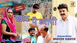 Episode : 127 खाट पै ब्यागी  # Season-2 # Mukesh Dahiya Comedy # KDK # DAHIYA FILMS
