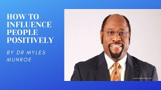 How to influence people positively | Dr. Myles Munroe |