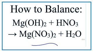 How To Balance Mg(OH)2 + HNO3 = Mg(NO3)2 + H2O (Magnesium Hydroxide + Nitric Acid)