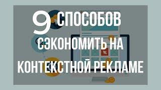 Девять способов сэкономить на контекстной рекламе и увеличить ее эффективность. Сергей Карпухин