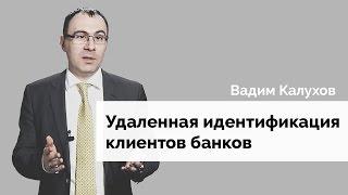 Вадим Калухов об удаленной идентификации клиентов банков