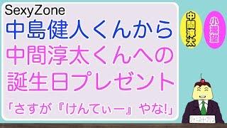 中島健人くんから中間淳太くんへの誕生日プレゼント「さすが『けんてぃー』やな!」