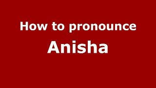 How to pronounce Anisha (Indian/Gurgaon, Haryana, India) - PronounceNames.com