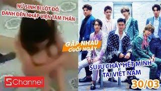 Nữ sinh bị lột đồ, đánh đến nhập viện tâm thần   Suju cháy hết mình tại Việt Nam - GNCN 30/3