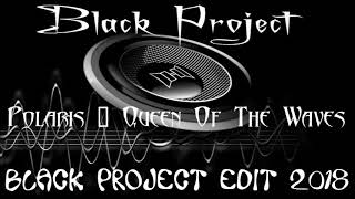 Polaris - Queen Of The Waves (Black Project Edit) 2018